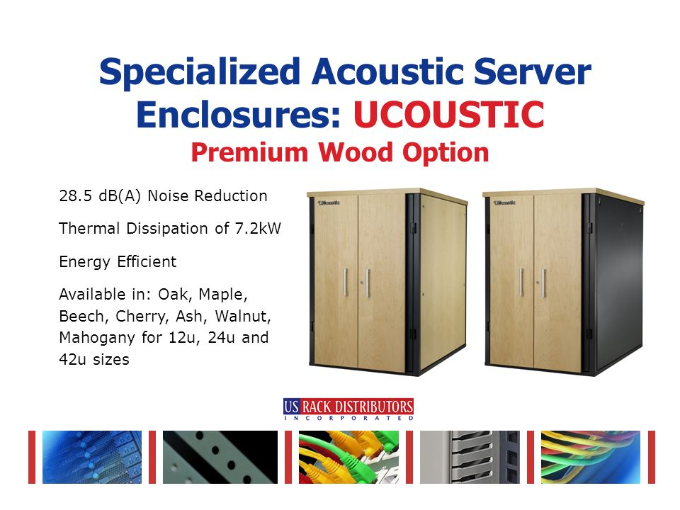 28.5 dB(A) Noise Reduction Thermal Dissipation of 7.2kW Energy Efficient Available in: Oak, Maple, Beech, Cherry, Ash, Walnut, Mahogany for 12u, 24u and 42u sizes Specialized Acoustic Server Enclosures: UCOUSTIC Premium Wood Option
