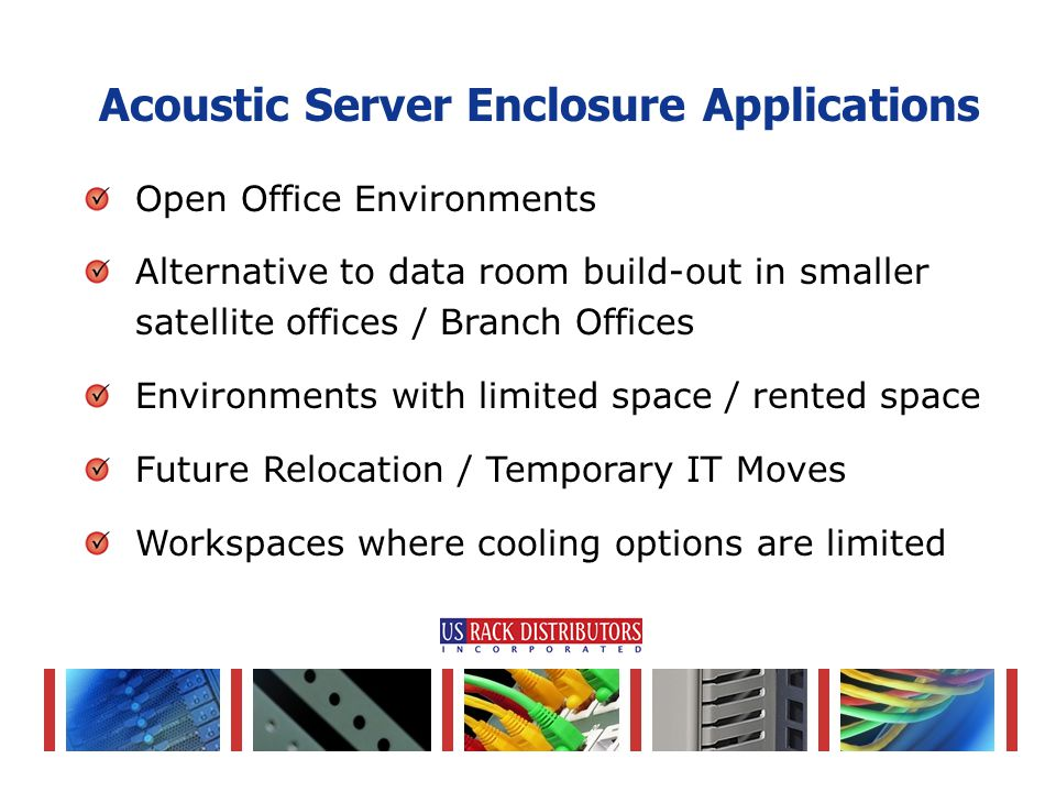 Open Office Environments Alternative to data room build-out in smaller satellite offices / Branch Offices Environments with limited space / rented space Future Relocation / Temporary IT Moves Workspaces where cooling options are limited Acoustic Server Enclosure Applications