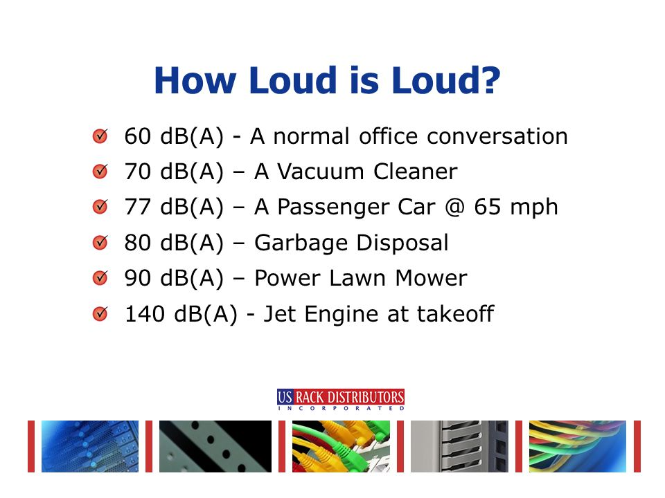 60 dB(A) - A normal office conversation 70 dB(A) – A Vacuum Cleaner 77 dB(A) – A Passenger Car @ 65 mph 80 dB(A) – Garbage Disposal 90 dB(A) – Power Lawn Mower 140 dB(A) - Jet Engine at takeoff How Loud is Loud?