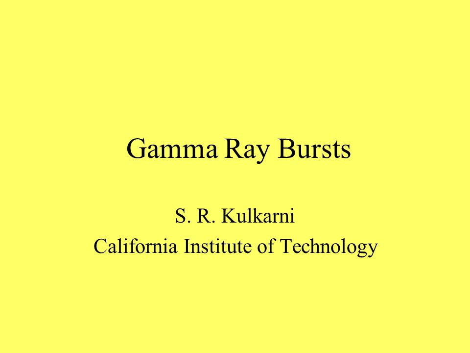 Gamma Ray Bursts S. R. Kulkarni California Institute of Technology