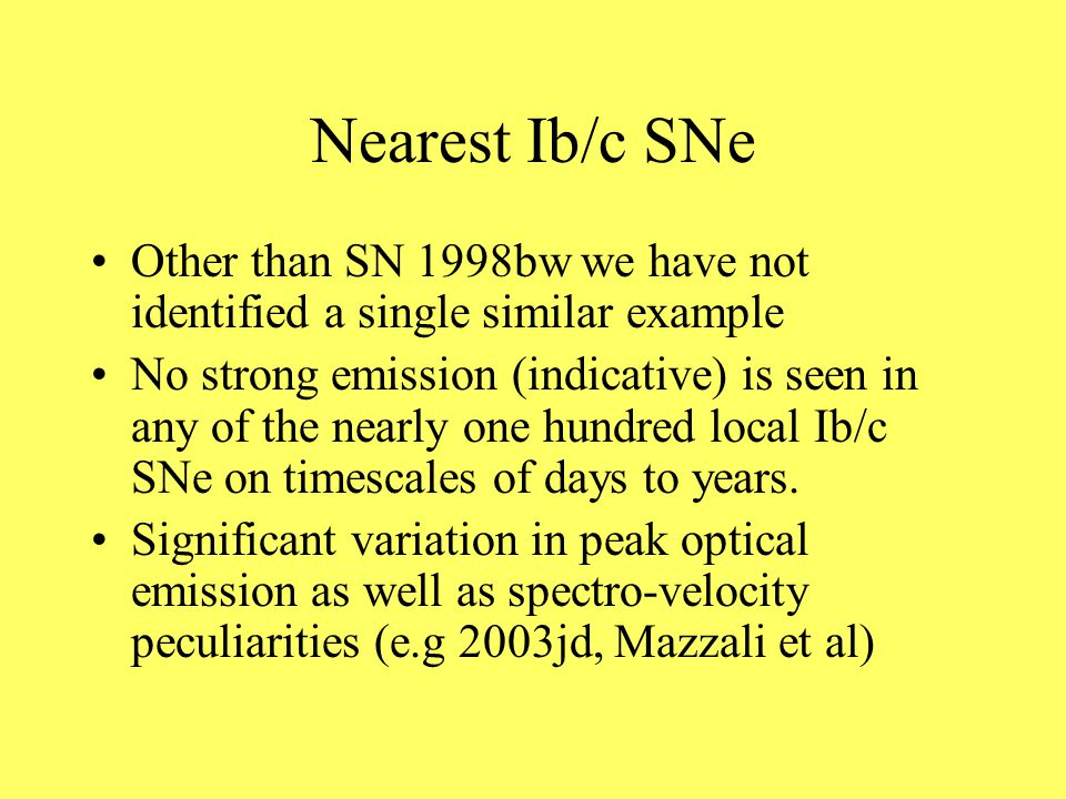 Nearest Ib/c SNe Other than SN 1998bw we have not identified a single similar example No strong emission (indicative) is seen in any of the nearly one hundred local Ib/c SNe on timescales of days to years.