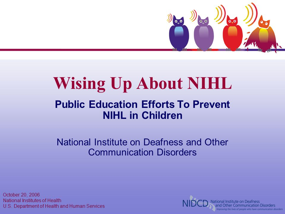 Wising Up About NIHL Public Education Efforts To Prevent NIHL in Children National Institute on Deafness and Other Communication Disorders October 20,