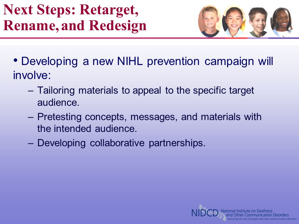 Developing a new NIHL prevention campaign will involve: –Tailoring materials to appeal to the specific target audience. –Pretesting concepts, messages