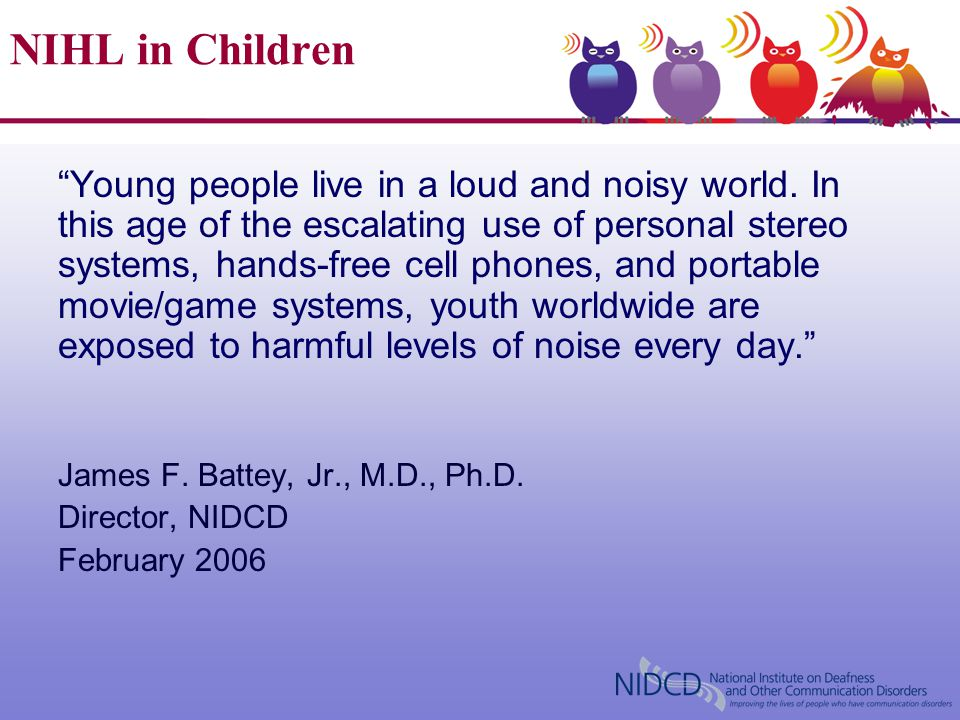 "NIHL in Children ""Young people live in a loud and noisy world. In this age of the escalating use of personal stereo systems, hands-free cell phones, a"