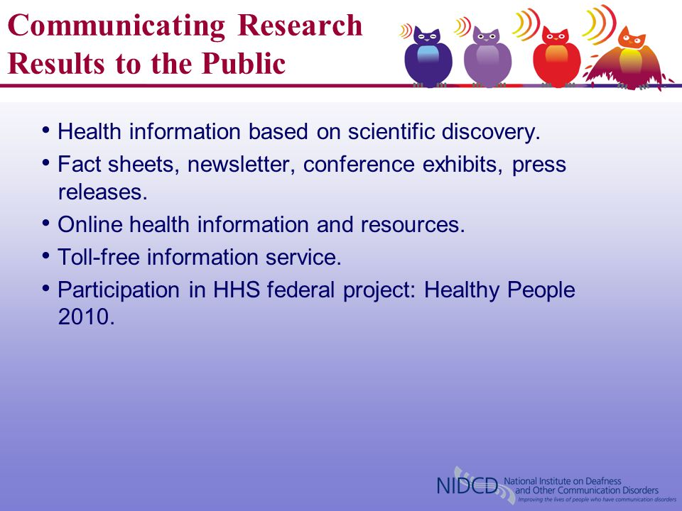 Communicating Research Results to the Public Health information based on scientific discovery. Fact sheets, newsletter, conference exhibits, press rel