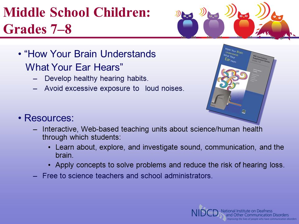 Middle School Children: Grades 7–8 How Your Brain Understands What Your Ear Hears – Develop healthy hearing habits.