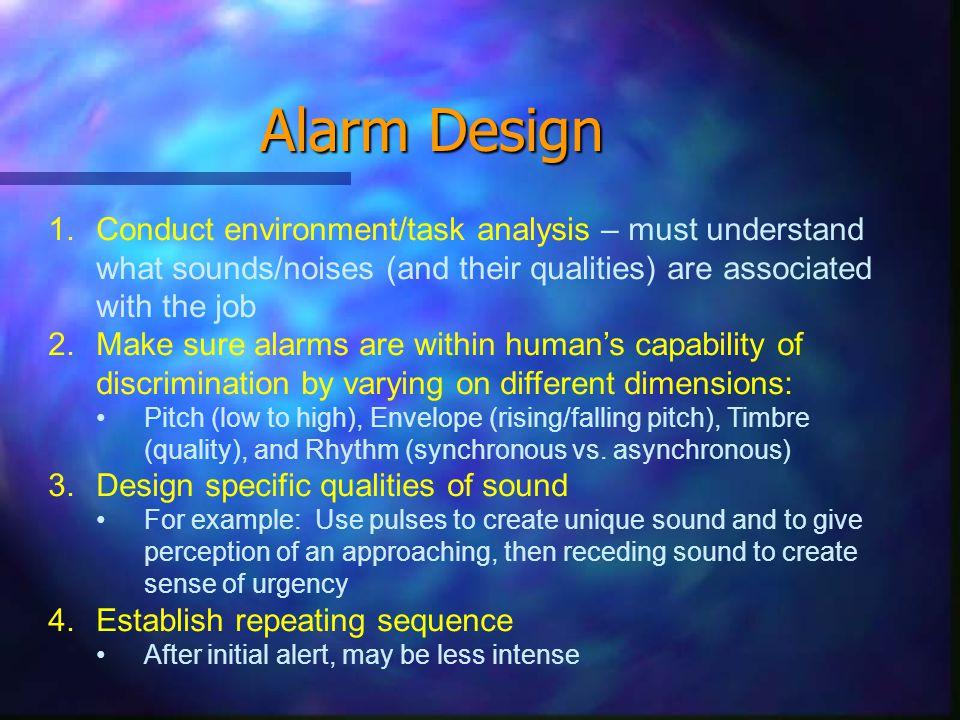 Alarms Criteria for good alarms: 1.Must be heard above background noise (approx 30 dB above) 2.Avoid excessive intensity Should not be above the danger level for hearing (85-90 dB) using a very different frequency may help (esp if conflicts with crit #1) 3.Should not be too startling 4.Should not disrupt processing of other signals -Do not want alarm to mask speech or other important signals 5.