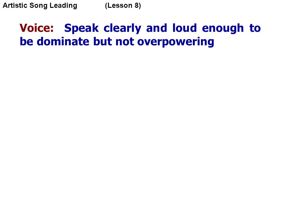 Voice: Speak clearly and loud enough to be dominate but not overpowering Artistic Song Leading (Lesson 8)‏