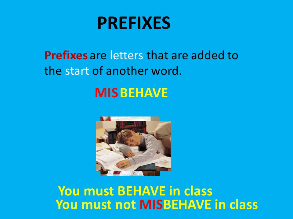 PREFIXES Prefixes are letters that are added to the start of another word. BEHAVEMIS You must BEHAVE in class You must not MISBEHAVE in class