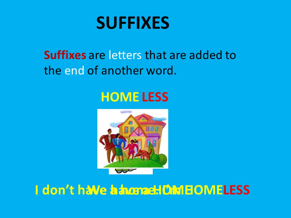 SUFFIXES Suffixes are letters that are added to the end of another word. HOMELESS We have a HOME I don't have a home. I'm HOMELESS