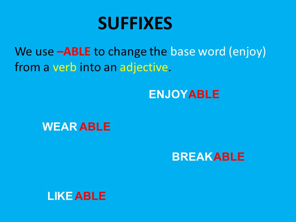 SUFFIXES We use –ABLE to change the base word (enjoy) from a verb into an adjective. ENJOYABLE WEARABLE BREAKABLE LIKEABLE
