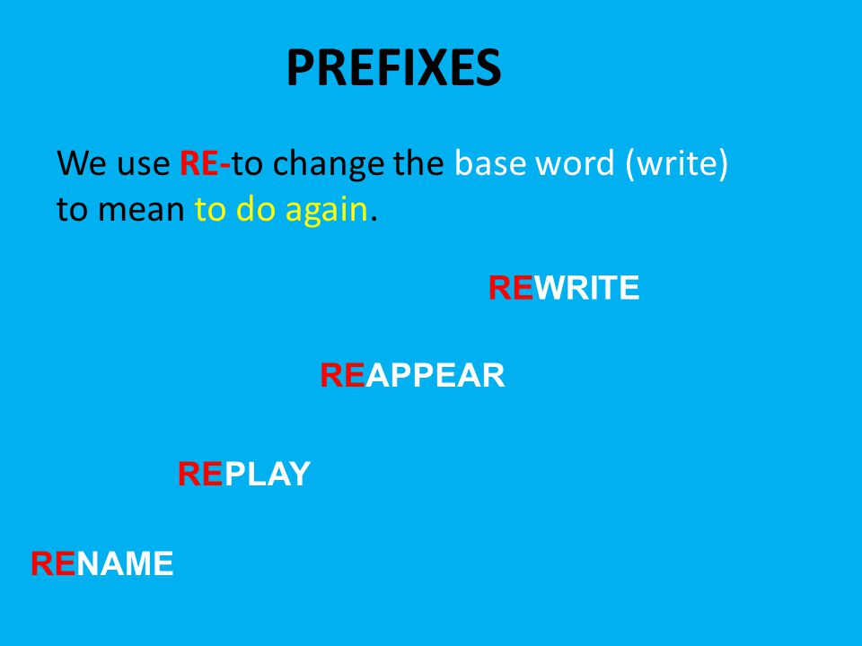PREFIXES We use RE-to change the base word (write) to mean to do again. WRITERE APPEARRE PLAYRE NAMERE