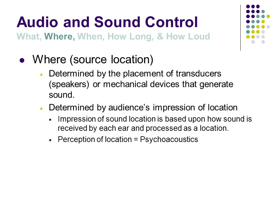 Audio and Sound Control What, Where, When, How Long, & How Loud What (source) Sound Cue to be controlled.
