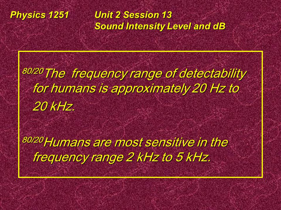 Physics 1251Unit 2 Session 13 Sound Intensity Level and dB Resonant Frequency vs Location on Basilar Membrane 20 kHz 20 Hz Range of Maximum Sensitivity