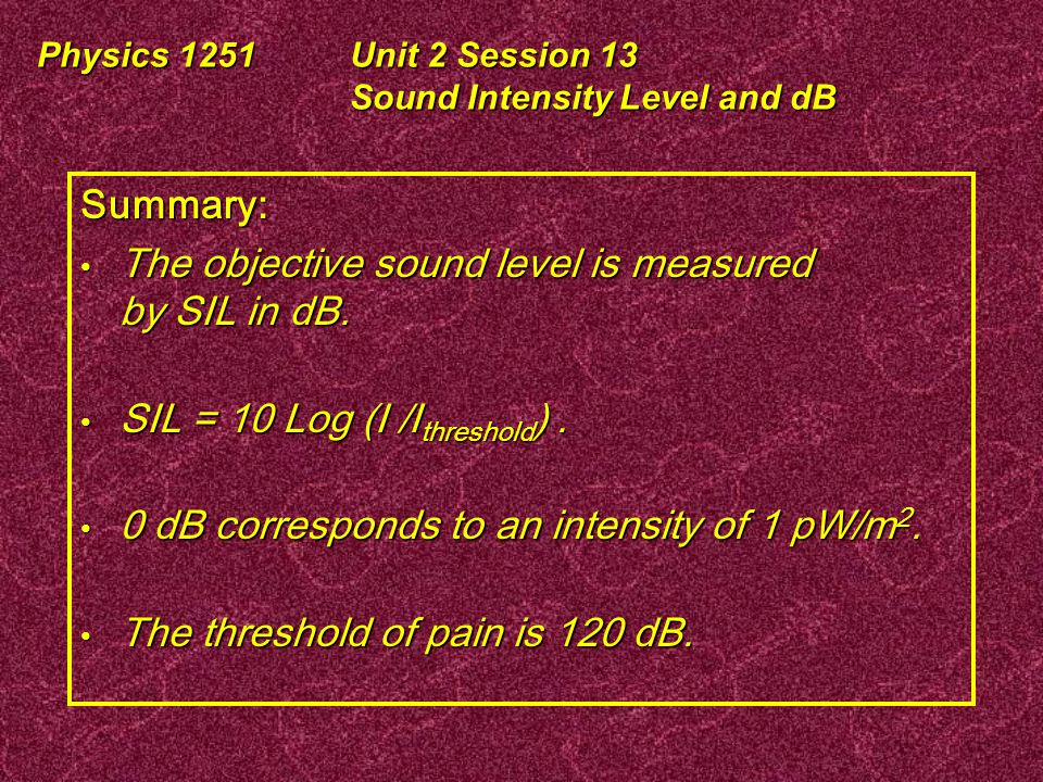 Physics 1251Unit 2 Session 13 Sound Intensity Level and dB Musical Dynamics Pianissimo:pp very soft:50 dB Piano:p soft:60 dB Mezzopiano:mp medium soft: 66 dB Mezzoforte:mf medium loud:76 dB Forte:f loud:80 dB Fortissimo:ff very loud:90 dB Fortississimo:fff Very,very loud:100 dB