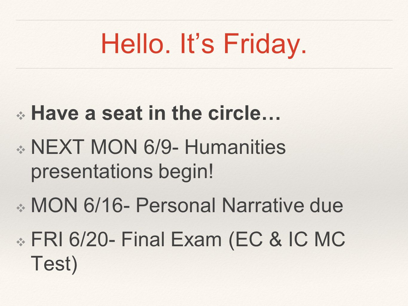 Hello. It's Friday. ❖ Have a seat in the circle… ❖ NEXT MON 6/9- Humanities presentations begin.