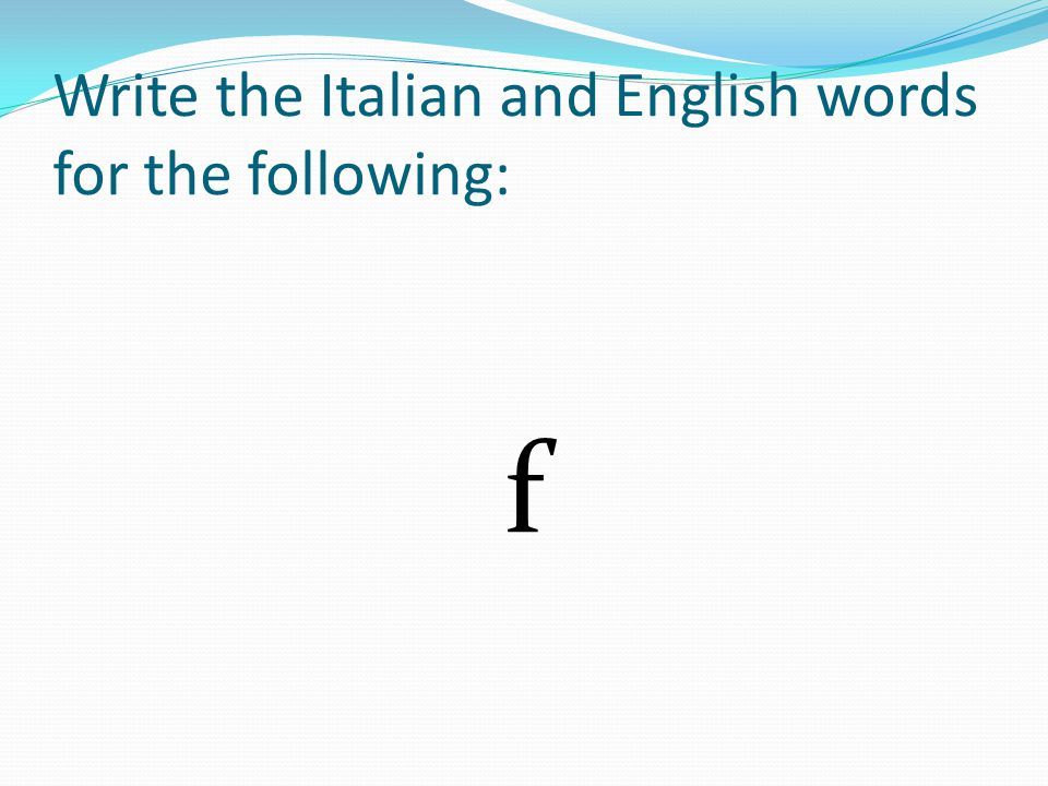 Write the Italian and English words for the following: f