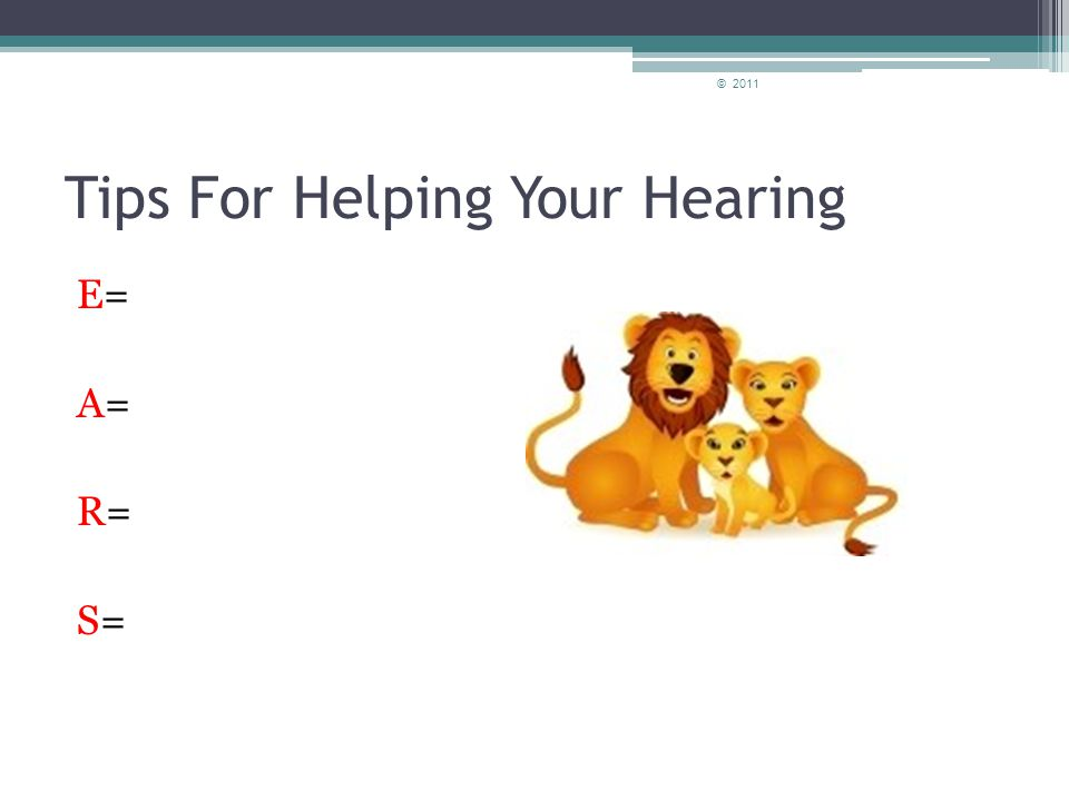 Tips for Helping your Hearing Remember: E= Ear plugs or ear muffs A= Avoid Loud Sounds R= Reduce Volume S= Shorten time in Noise © 2011