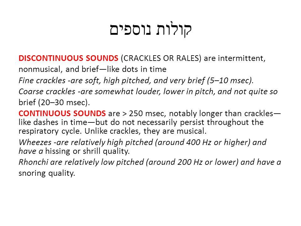 קולות נוספים DISCONTINUOUS SOUNDS (CRACKLES OR RALES) are intermittent, nonmusical, and brief—like dots in time Fine crackles -are soft, high pitched, and very brief (5–10 msec).
