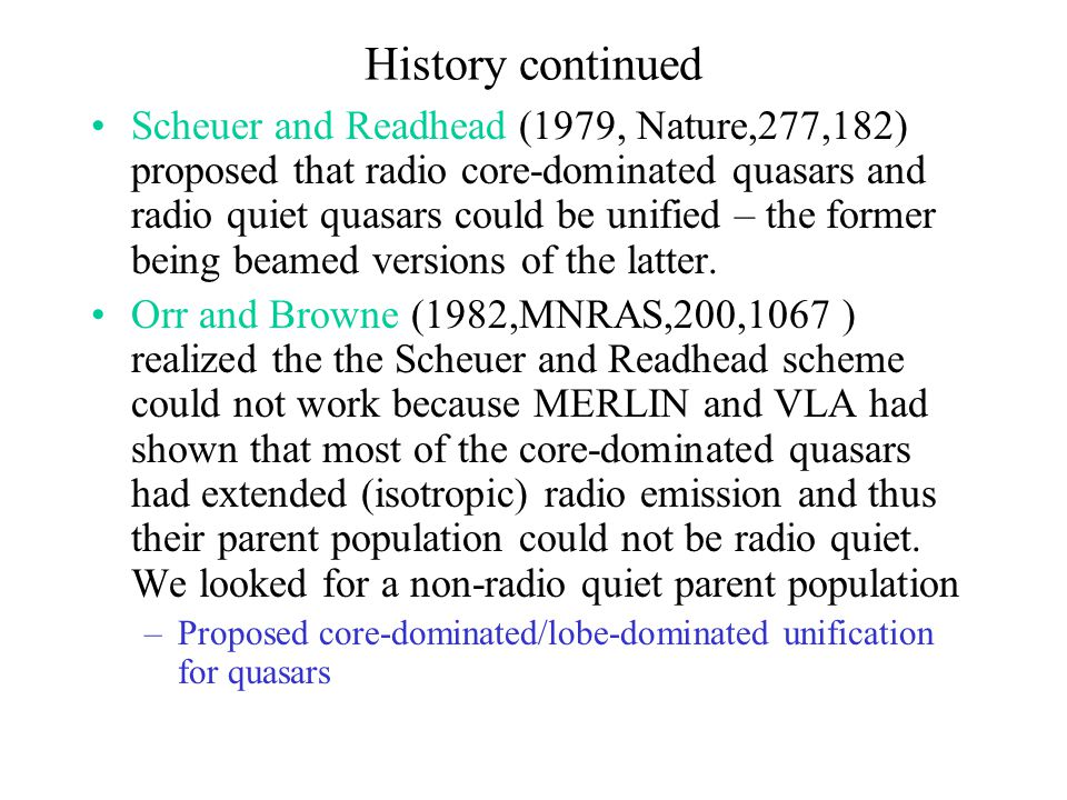 History continued Scheuer and Readhead (1979, Nature,277,182) proposed that radio core-dominated quasars and radio quiet quasars could be unified – th