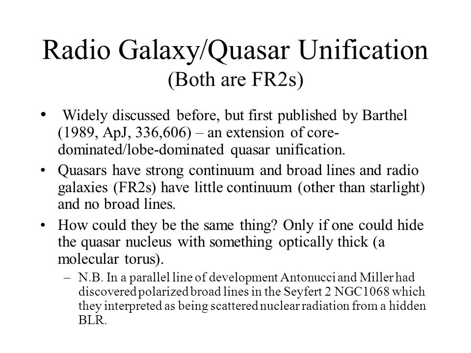 Radio Galaxy/Quasar Unification (Both are FR2s) Widely discussed before, but first published by Barthel (1989, ApJ, 336,606) – an extension of core- dominated/lobe-dominated quasar unification.