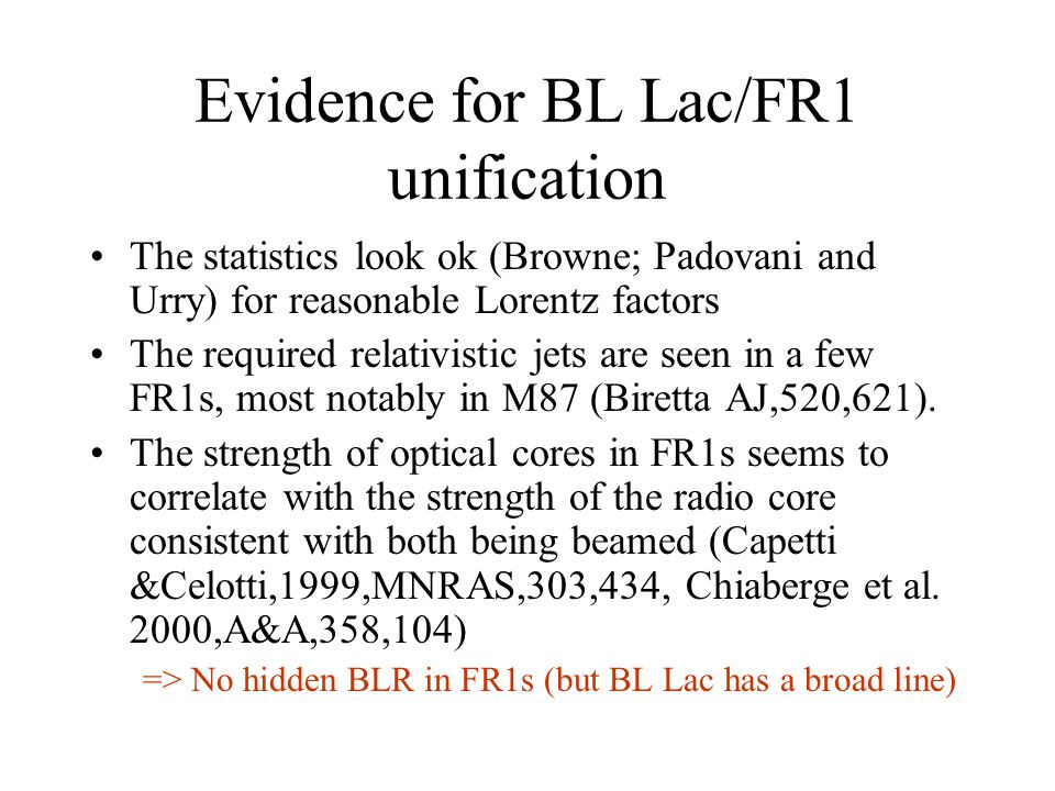 Evidence for BL Lac/FR1 unification The statistics look ok (Browne; Padovani and Urry) for reasonable Lorentz factors The required relativistic jets are seen in a few FR1s, most notably in M87 (Biretta AJ,520,621).