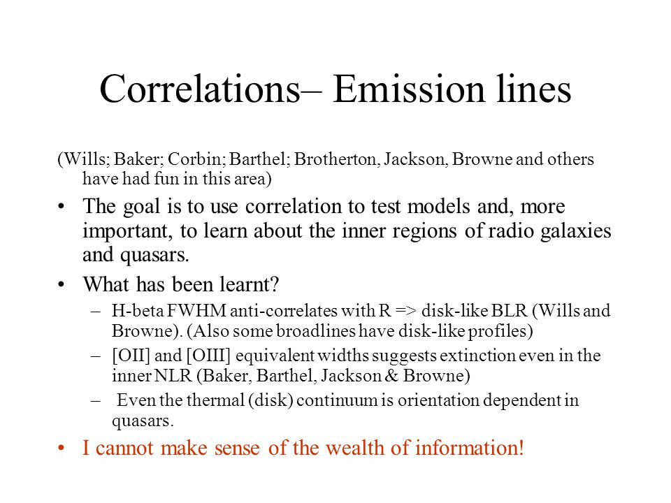 Correlations– Emission lines (Wills; Baker; Corbin; Barthel; Brotherton, Jackson, Browne and others have had fun in this area) The goal is to use correlation to test models and, more important, to learn about the inner regions of radio galaxies and quasars.