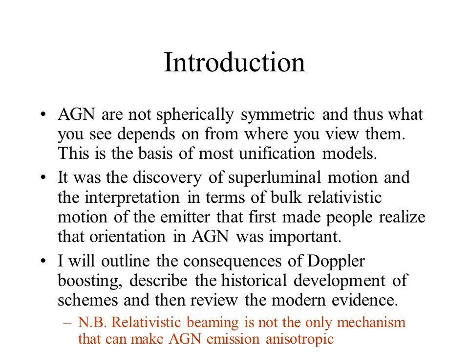 Introduction AGN are not spherically symmetric and thus what you see depends on from where you view them.