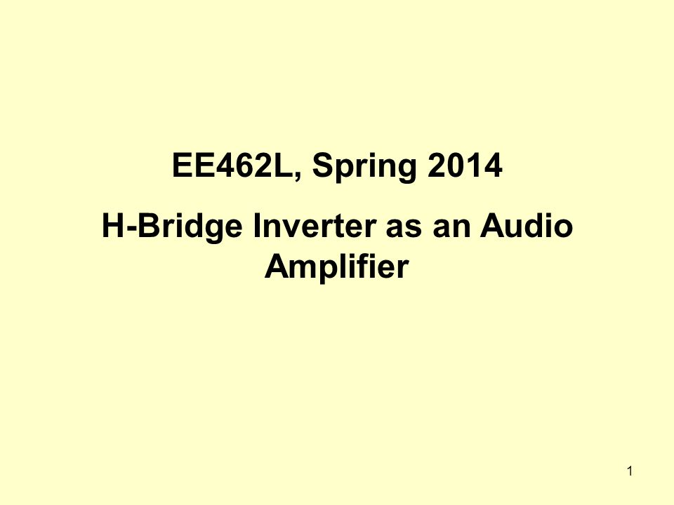 1 EE462L, Spring 2014 H-Bridge Inverter as an Audio Amplifier