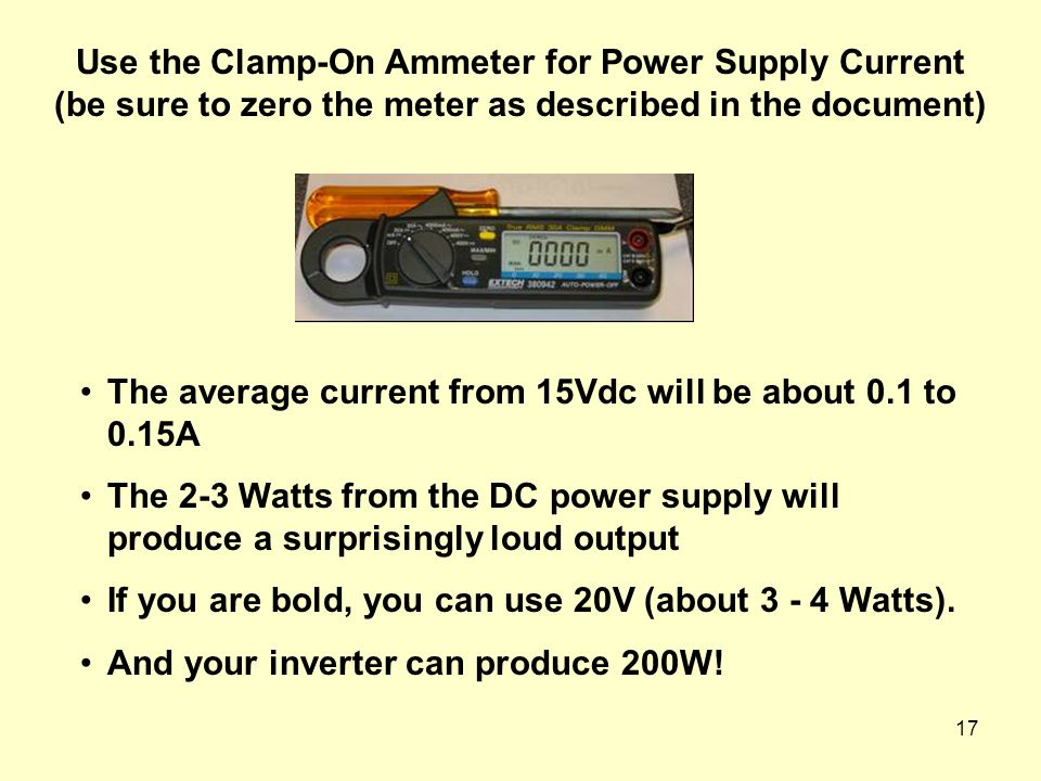 17 The average current from 15Vdc will be about 0.1 to 0.15A The 2-3 Watts from the DC power supply will produce a surprisingly loud output If you are bold, you can use 20V (about 3 - 4 Watts).
