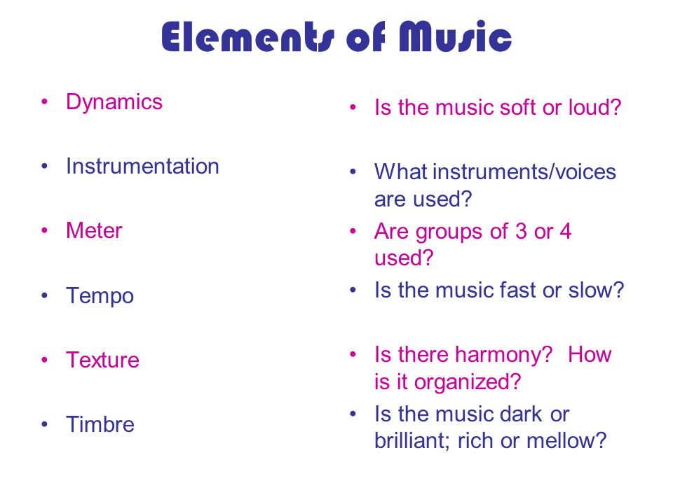 Elements of Music Dynamics Instrumentation Meter Tempo Texture Timbre Is the music soft or loud? What instruments/voices are used? Are groups of 3 or