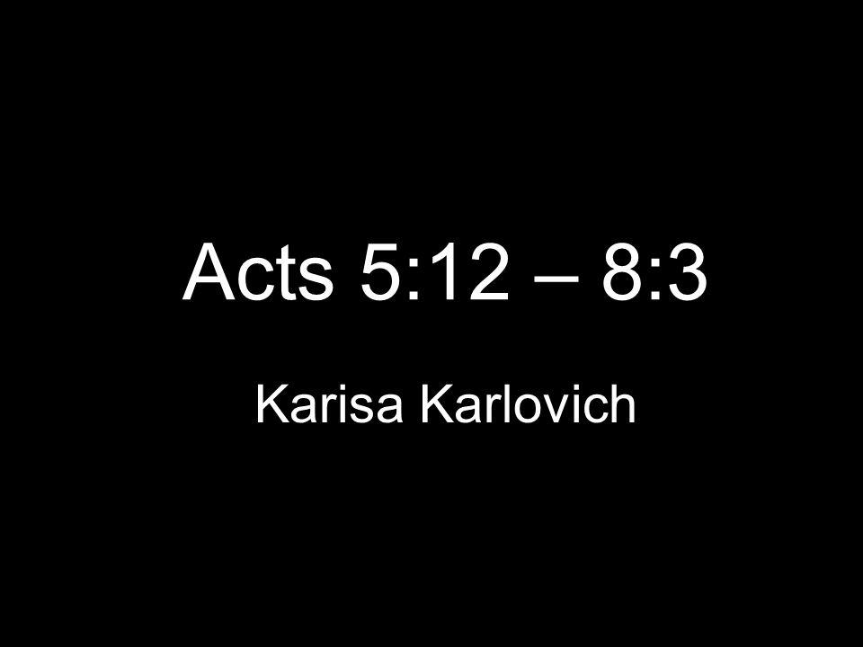 Acts 5:12 – 8:3 Karisa Karlovich