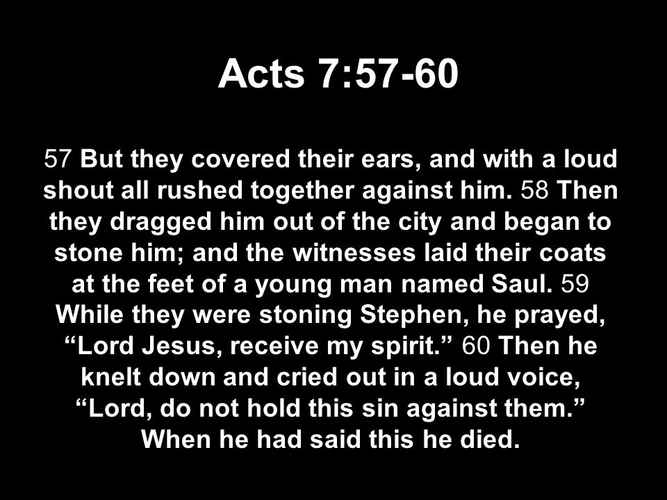 Acts 7:57-60 57 But they covered their ears, and with a loud shout all rushed together against him. 58 Then they dragged him out of the city and began