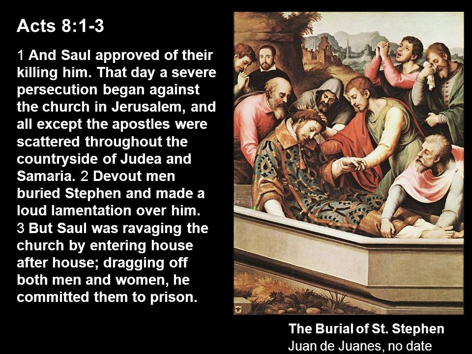 Acts 8:1-3 1 And Saul approved of their killing him. That day a severe persecution began against the church in Jerusalem, and all except the apostles