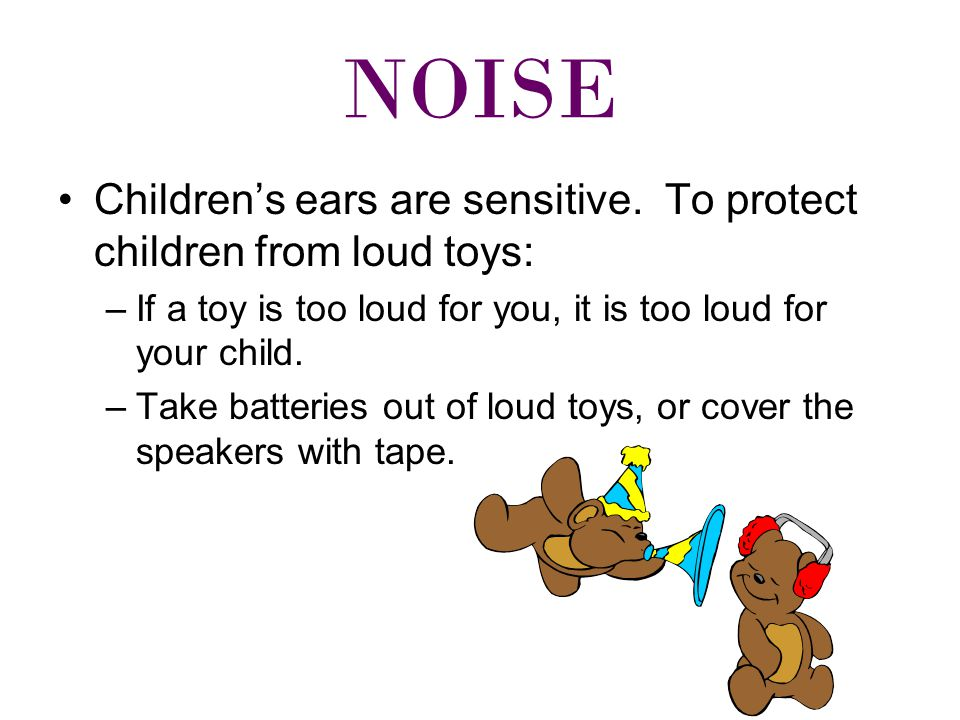 NOISE Children's ears are sensitive.