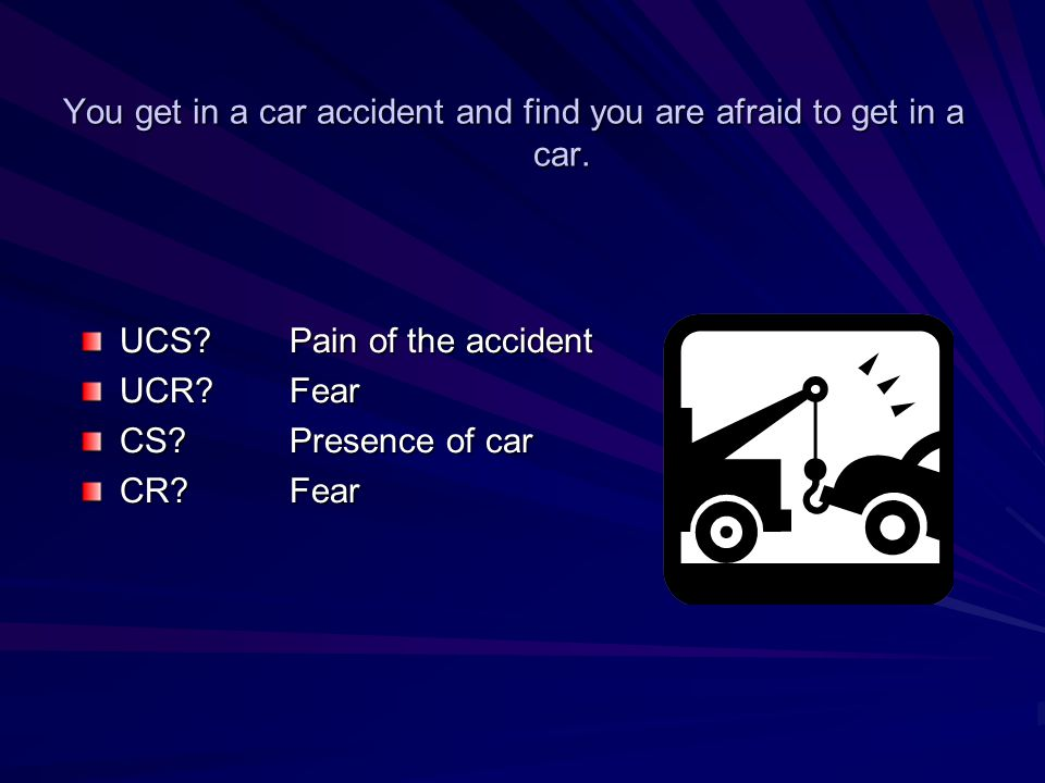 You get in a car accident and find you are afraid to get in a car. UCS? Pain of the accident UCR? Fear CS? Presence of car CR?Fear