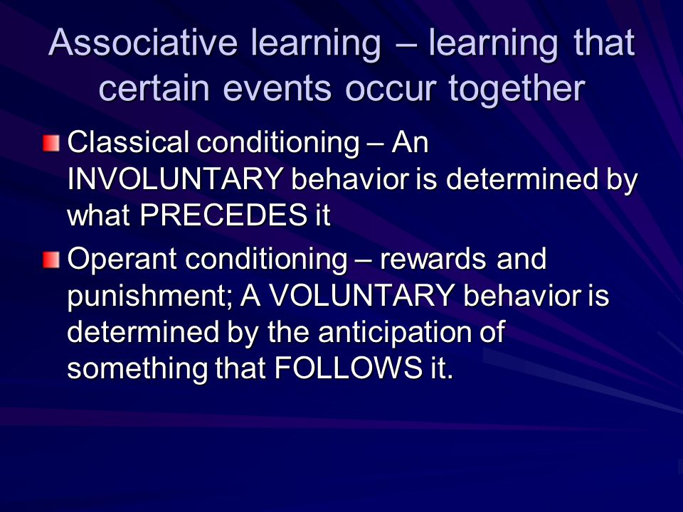 Associative learning – learning that certain events occur together Classical conditioning – An INVOLUNTARY behavior is determined by what PRECEDES it