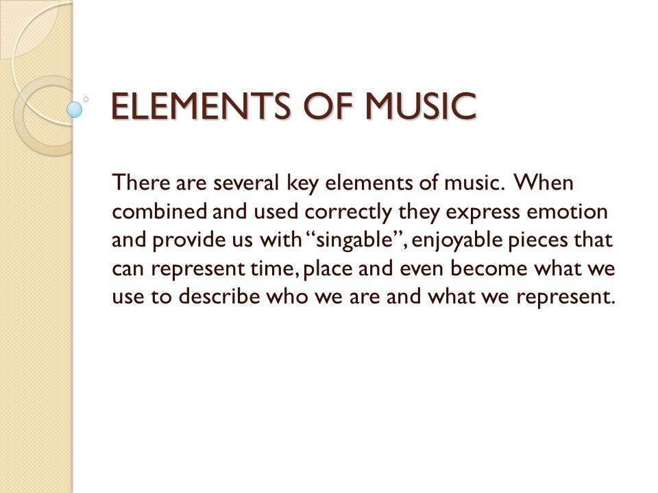 "ELEMENTS OF MUSIC There are several key elements of music. When combined and used correctly they express emotion and provide us with ""singable"", enjoy"