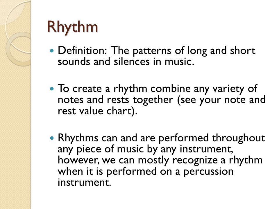 Rhythm Definition: The patterns of long and short sounds and silences in music. To create a rhythm combine any variety of notes and rests together (se
