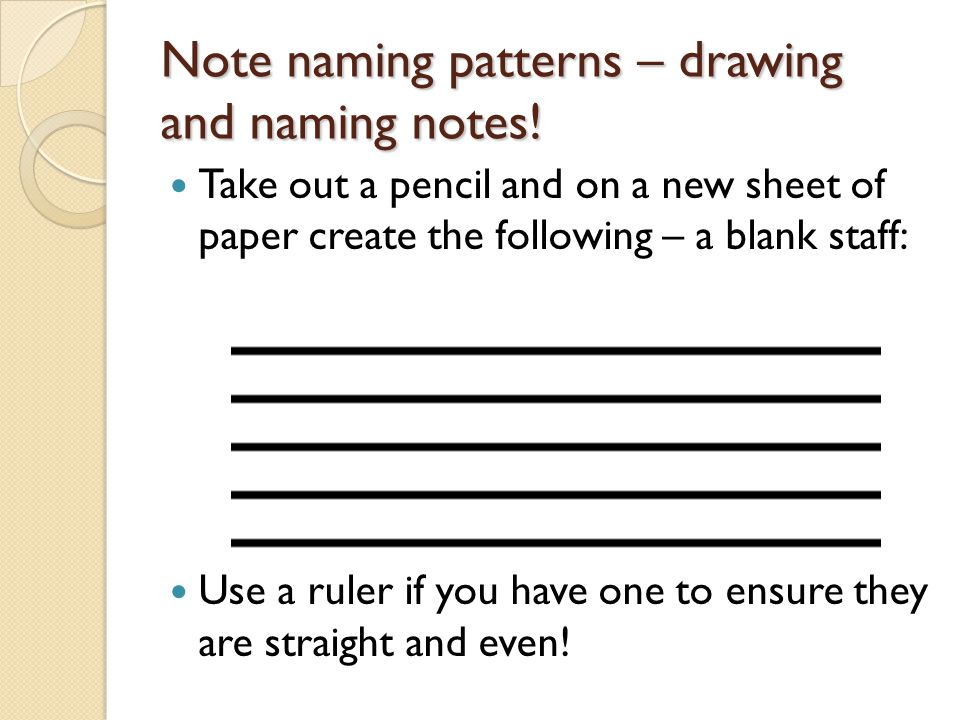 Note naming patterns – drawing and naming notes! Take out a pencil and on a new sheet of paper create the following – a blank staff: Use a ruler if yo