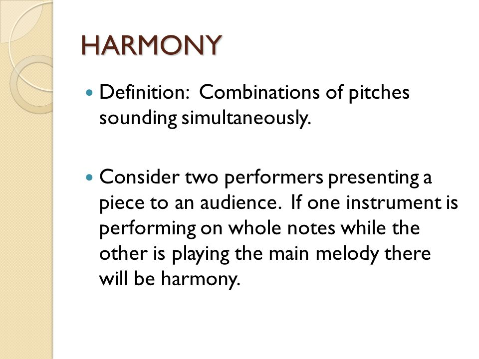 HARMONY Definition: Combinations of pitches sounding simultaneously. Consider two performers presenting a piece to an audience. If one instrument is p