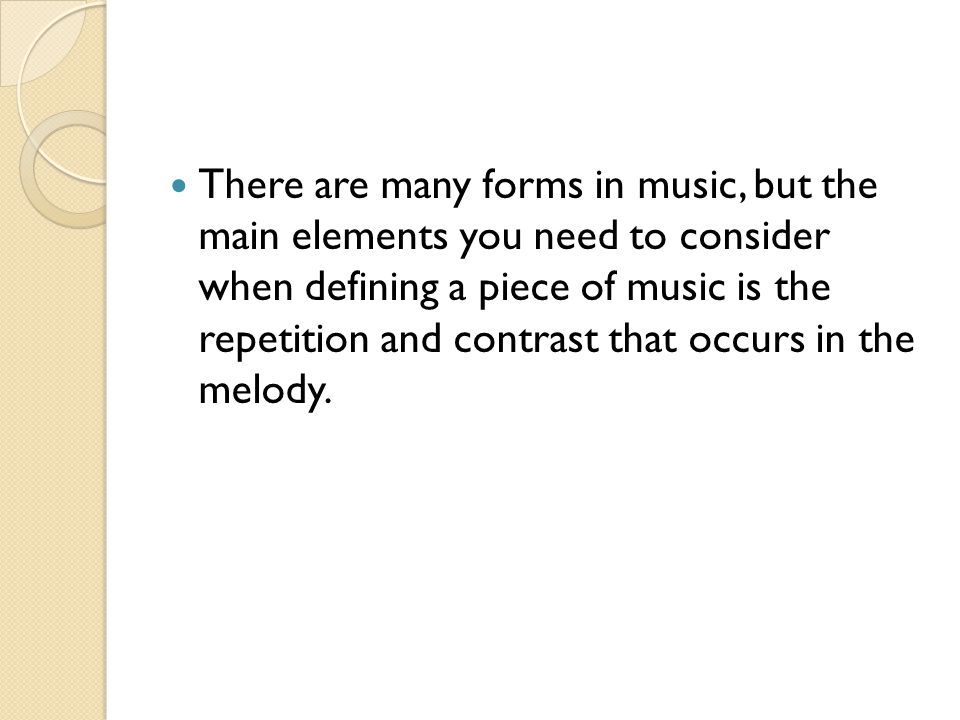 There are many forms in music, but the main elements you need to consider when defining a piece of music is the repetition and contrast that occurs in