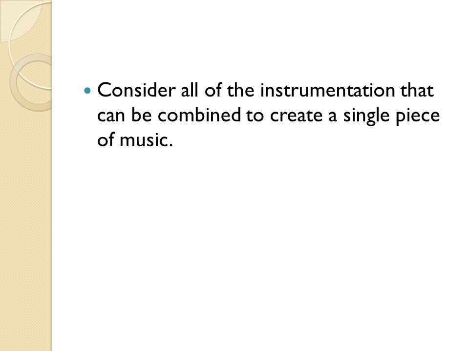 Consider all of the instrumentation that can be combined to create a single piece of music.
