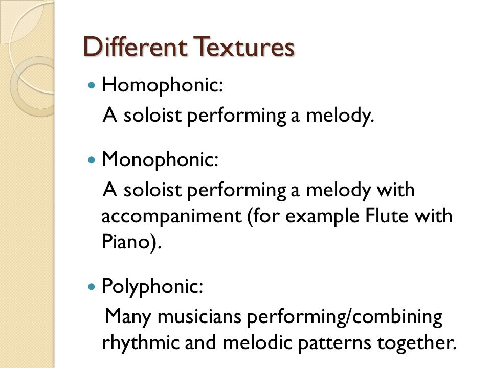 Different Textures Homophonic: A soloist performing a melody. Monophonic: A soloist performing a melody with accompaniment (for example Flute with Pia