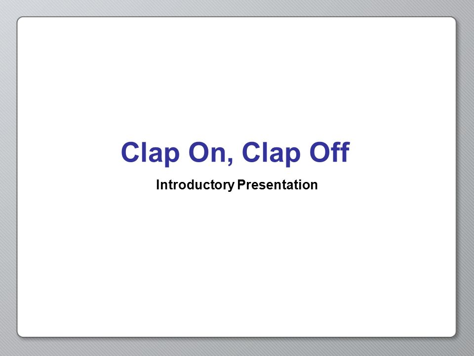 Clap On, Clap Off Introductory Presentation