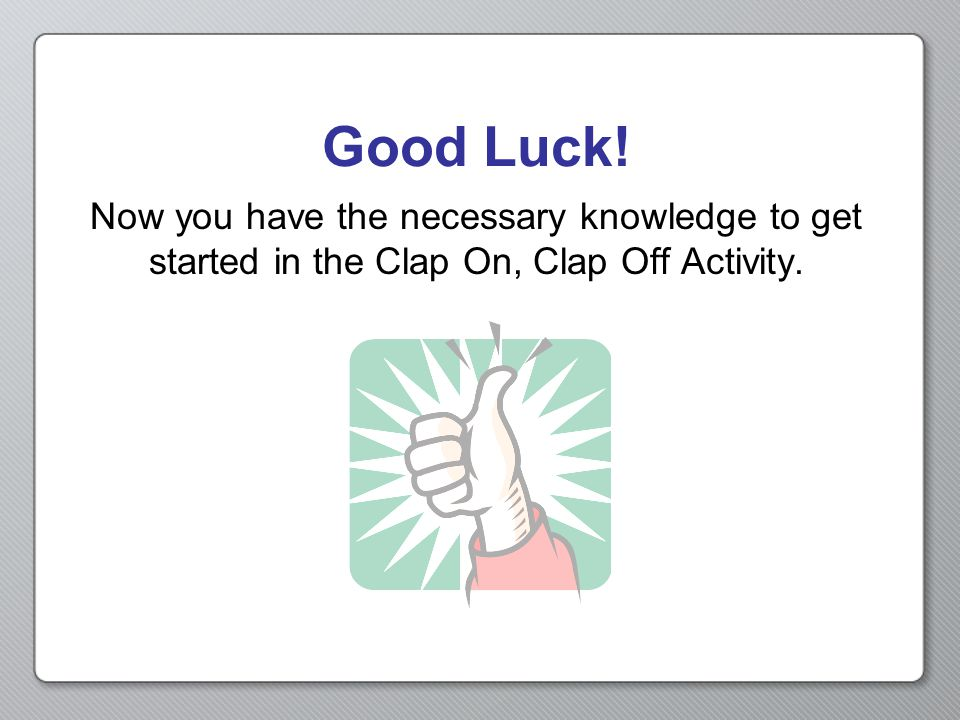 Now you have the necessary knowledge to get started in the Clap On, Clap Off Activity. Good Luck!