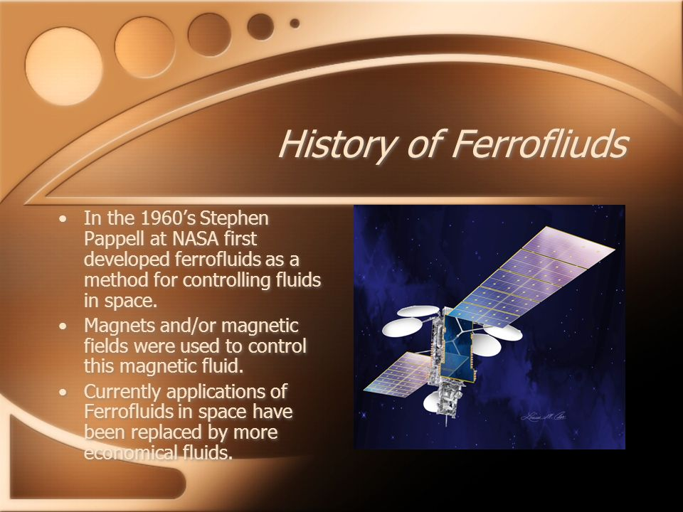History of Ferrofliuds In the 1960's Stephen Pappell at NASA first developed ferrofluids as a method for controlling fluids in space.