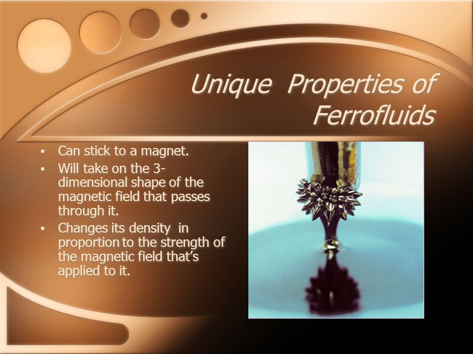 Unique Properties of Ferrofluids Can stick to a magnet.