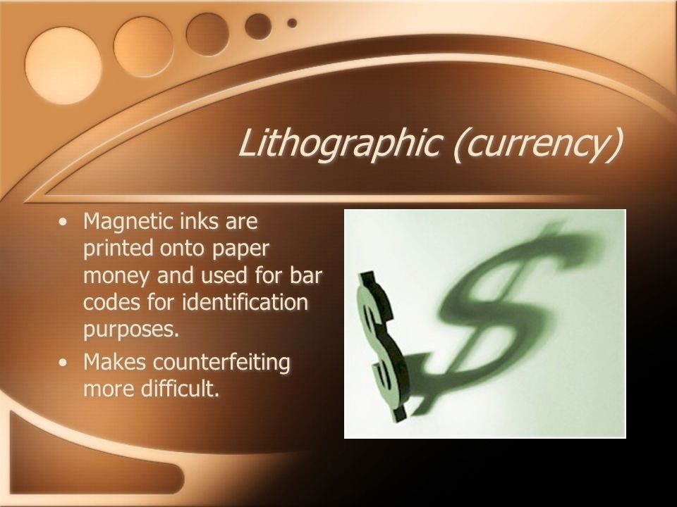Lithographic (currency) Magnetic inks are printed onto paper money and used for bar codes for identification purposes.
