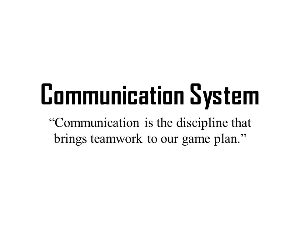 Communication System Communication is the discipline that brings teamwork to our game plan.
